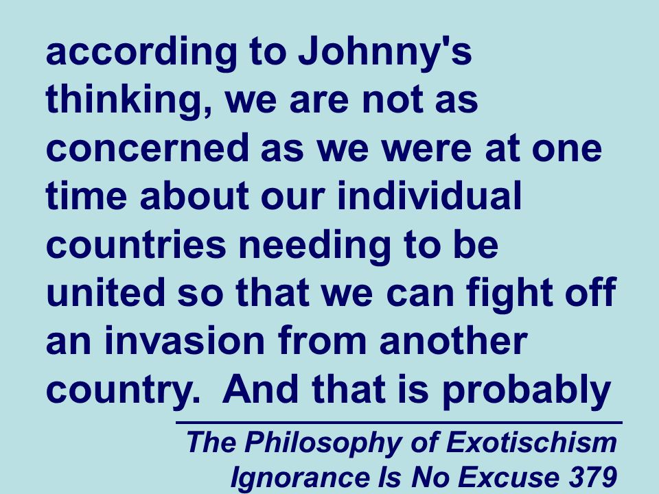 The Philosophy of Exotischism Ignorance Is No Excuse 379 according to Johnny s thinking, we are not as concerned as we were at one time about our individual countries needing to be united so that we can fight off an invasion from another country.