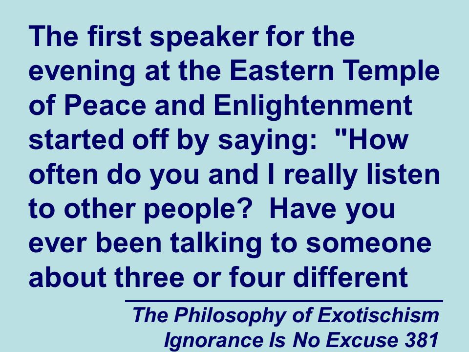 The Philosophy of Exotischism Ignorance Is No Excuse 381 The first speaker for the evening at the Eastern Temple of Peace and Enlightenment started off by saying: How often do you and I really listen to other people.