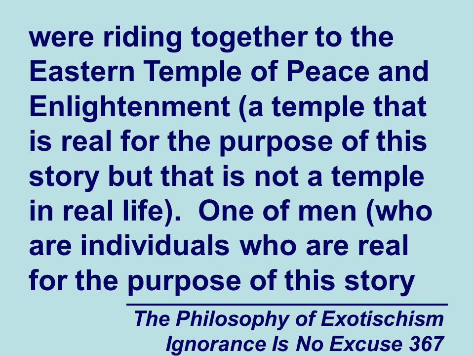 The Philosophy of Exotischism Ignorance Is No Excuse 367 were riding together to the Eastern Temple of Peace and Enlightenment (a temple that is real for the purpose of this story but that is not a temple in real life).