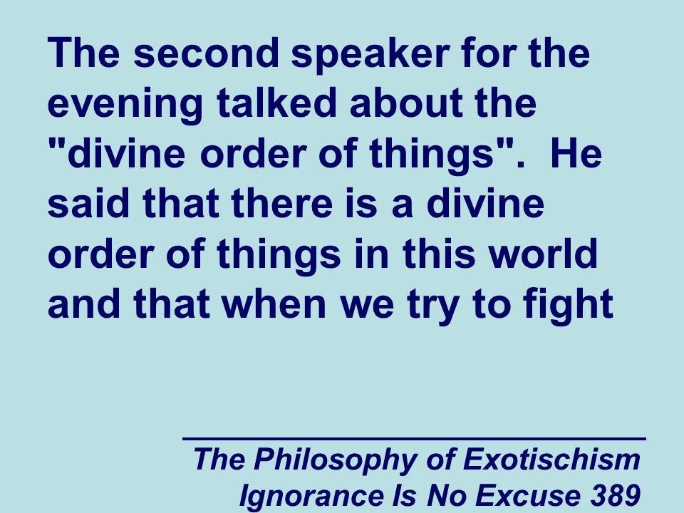 The Philosophy of Exotischism Ignorance Is No Excuse 389 The second speaker for the evening talked about the divine order of things .