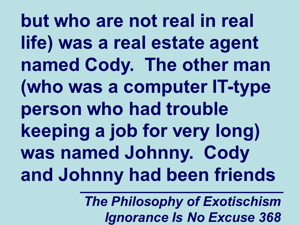 The Philosophy of Exotischism Ignorance Is No Excuse 368 but who are not real in real life) was a real estate agent named Cody.