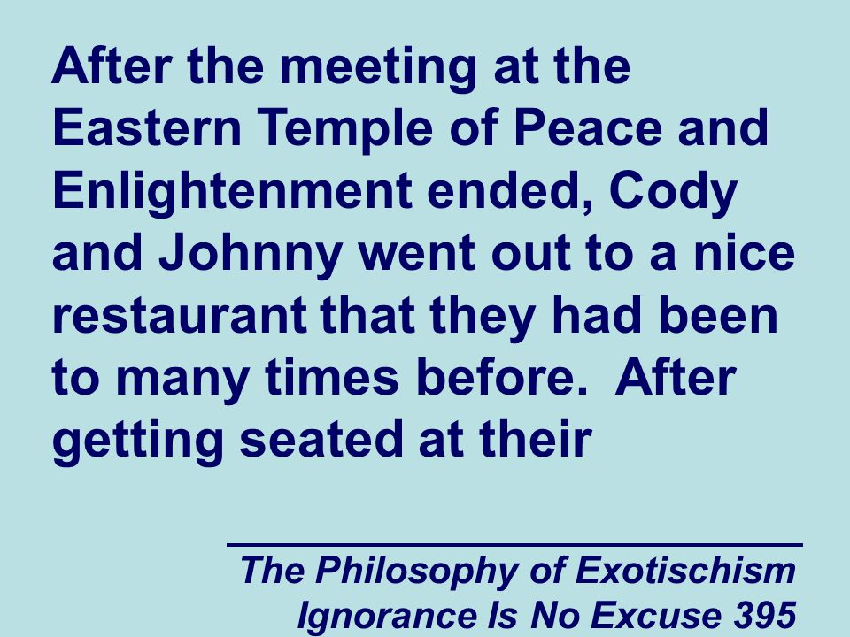 The Philosophy of Exotischism Ignorance Is No Excuse 395 After the meeting at the Eastern Temple of Peace and Enlightenment ended, Cody and Johnny went out to a nice restaurant that they had been to many times before.