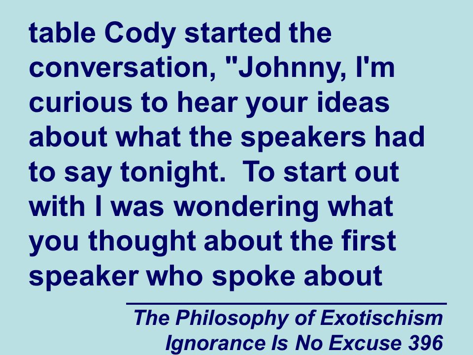 The Philosophy of Exotischism Ignorance Is No Excuse 396 table Cody started the conversation, Johnny, I m curious to hear your ideas about what the speakers had to say tonight.