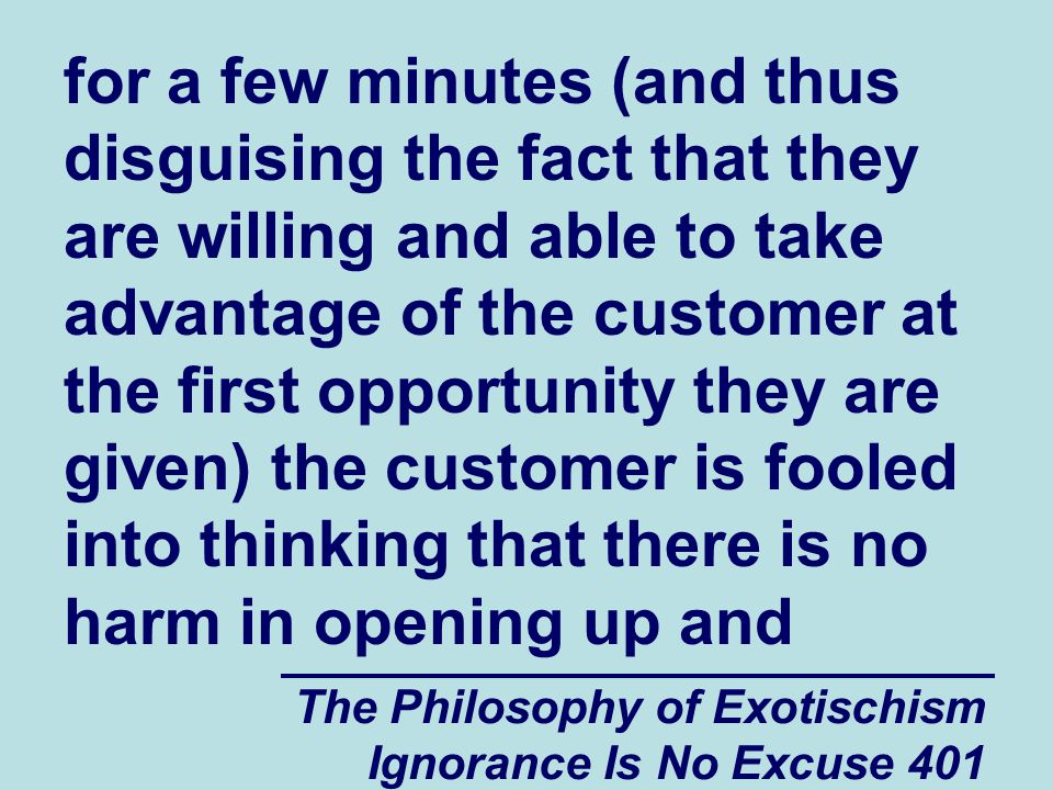 The Philosophy of Exotischism Ignorance Is No Excuse 401 for a few minutes (and thus disguising the fact that they are willing and able to take advantage of the customer at the first opportunity they are given) the customer is fooled into thinking that there is no harm in opening up and