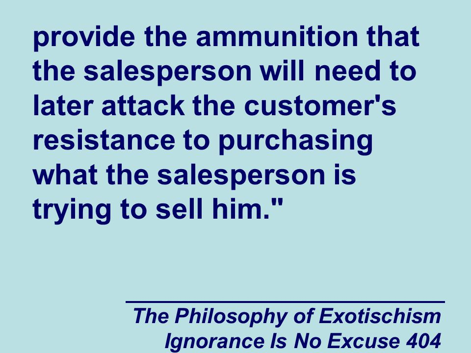 The Philosophy of Exotischism Ignorance Is No Excuse 404 provide the ammunition that the salesperson will need to later attack the customer s resistance to purchasing what the salesperson is trying to sell him.
