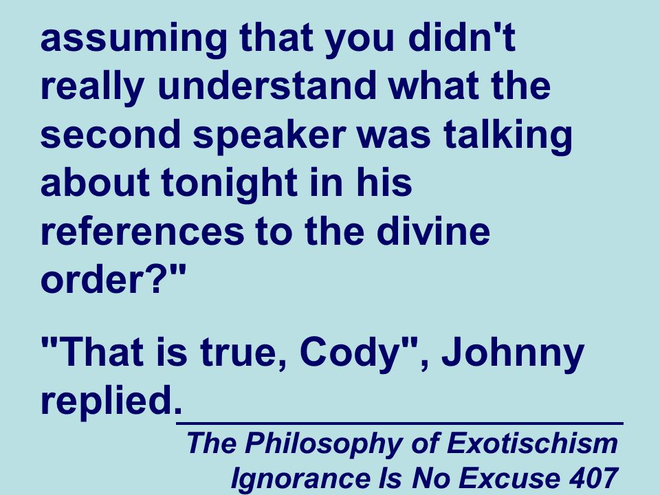 The Philosophy of Exotischism Ignorance Is No Excuse 407 assuming that you didn't really understand what the second speaker was talking about tonight