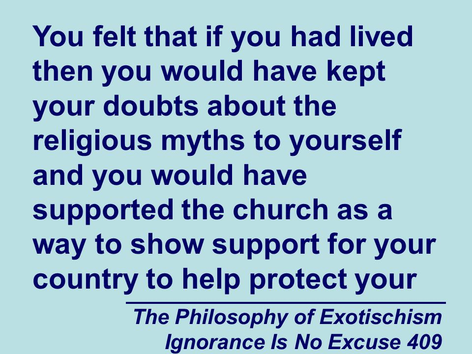 The Philosophy of Exotischism Ignorance Is No Excuse 409 You felt that if you had lived then you would have kept your doubts about the religious myths to yourself and you would have supported the church as a way to show support for your country to help protect your