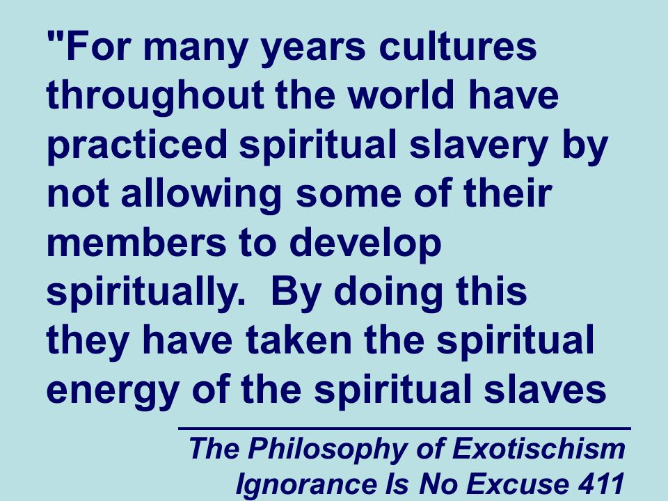 The Philosophy of Exotischism Ignorance Is No Excuse 411 For many years cultures throughout the world have practiced spiritual slavery by not allowing some of their members to develop spiritually.