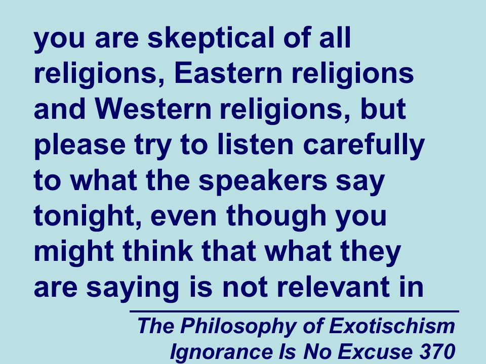The Philosophy of Exotischism Ignorance Is No Excuse 370 you are skeptical of all religions, Eastern religions and Western religions, but please try to listen carefully to what the speakers say tonight, even though you might think that what they are saying is not relevant in