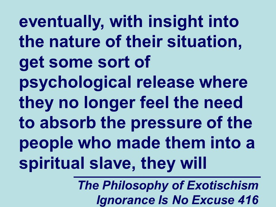 The Philosophy of Exotischism Ignorance Is No Excuse 416 eventually, with insight into the nature of their situation, get some sort of psychological release where they no longer feel the need to absorb the pressure of the people who made them into a spiritual slave, they will