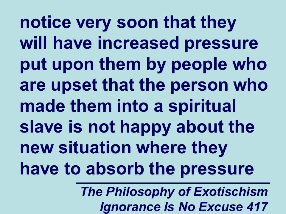 The Philosophy of Exotischism Ignorance Is No Excuse 417 notice very soon that they will have increased pressure put upon them by people who are upset that the person who made them into a spiritual slave is not happy about the new situation where they have to absorb the pressure