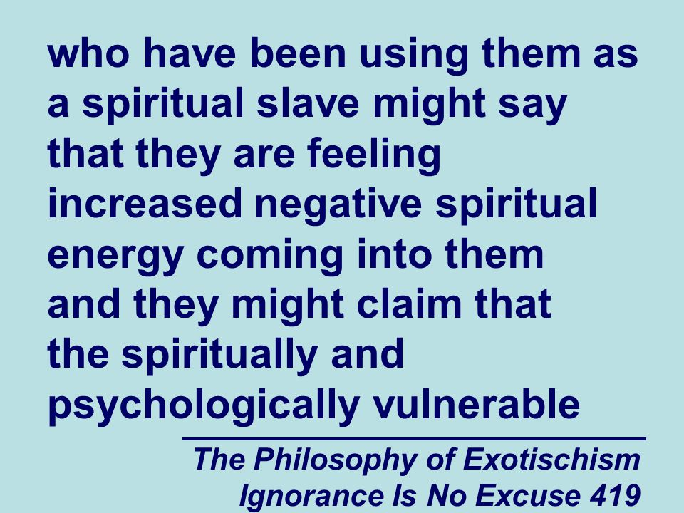 The Philosophy of Exotischism Ignorance Is No Excuse 419 who have been using them as a spiritual slave might say that they are feeling increased negative spiritual energy coming into them and they might claim that the spiritually and psychologically vulnerable