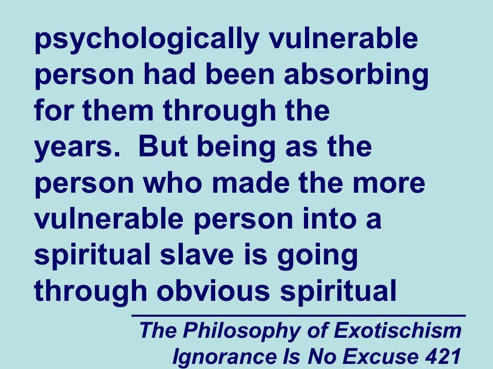 The Philosophy of Exotischism Ignorance Is No Excuse 421 psychologically vulnerable person had been absorbing for them through the years. But being as
