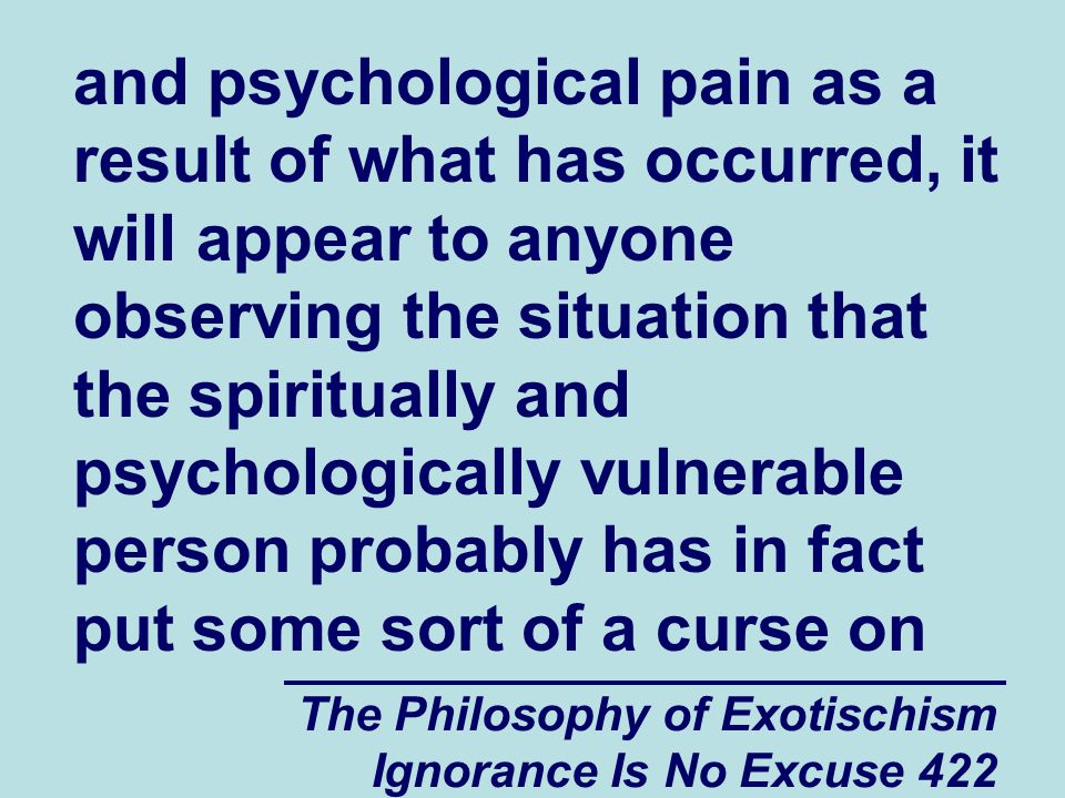 The Philosophy of Exotischism Ignorance Is No Excuse 422 and psychological pain as a result of what has occurred, it will appear to anyone observing the situation that the spiritually and psychologically vulnerable person probably has in fact put some sort of a curse on