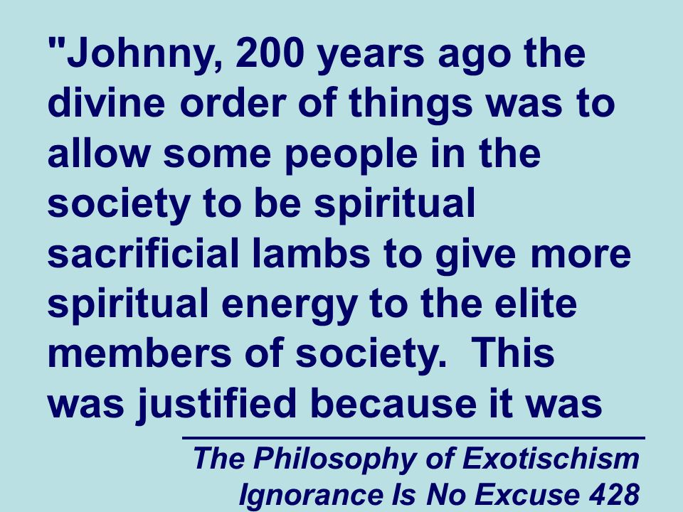 The Philosophy of Exotischism Ignorance Is No Excuse 428 Johnny, 200 years ago the divine order of things was to allow some people in the society to be spiritual sacrificial lambs to give more spiritual energy to the elite members of society.