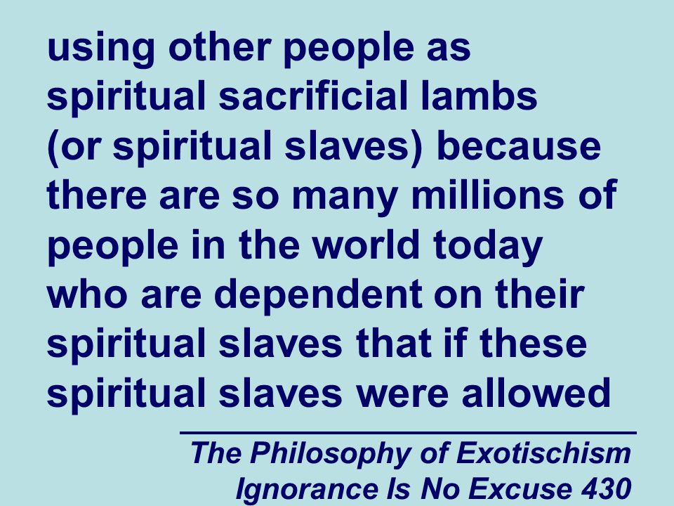 The Philosophy of Exotischism Ignorance Is No Excuse 430 using other people as spiritual sacrificial lambs (or spiritual slaves) because there are so many millions of people in the world today who are dependent on their spiritual slaves that if these spiritual slaves were allowed