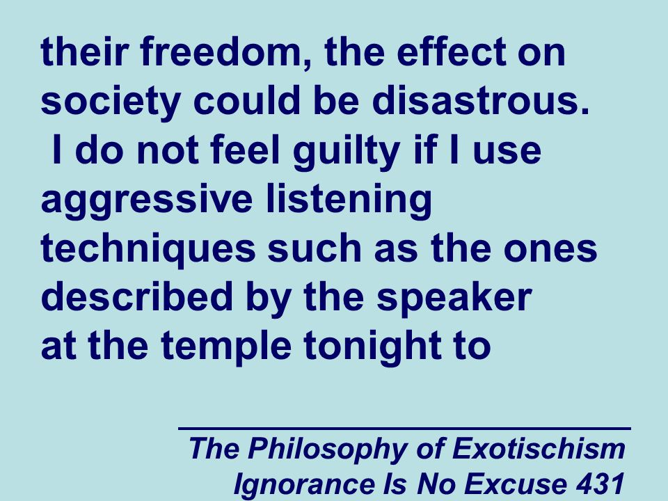 The Philosophy of Exotischism Ignorance Is No Excuse 431 their freedom, the effect on society could be disastrous.