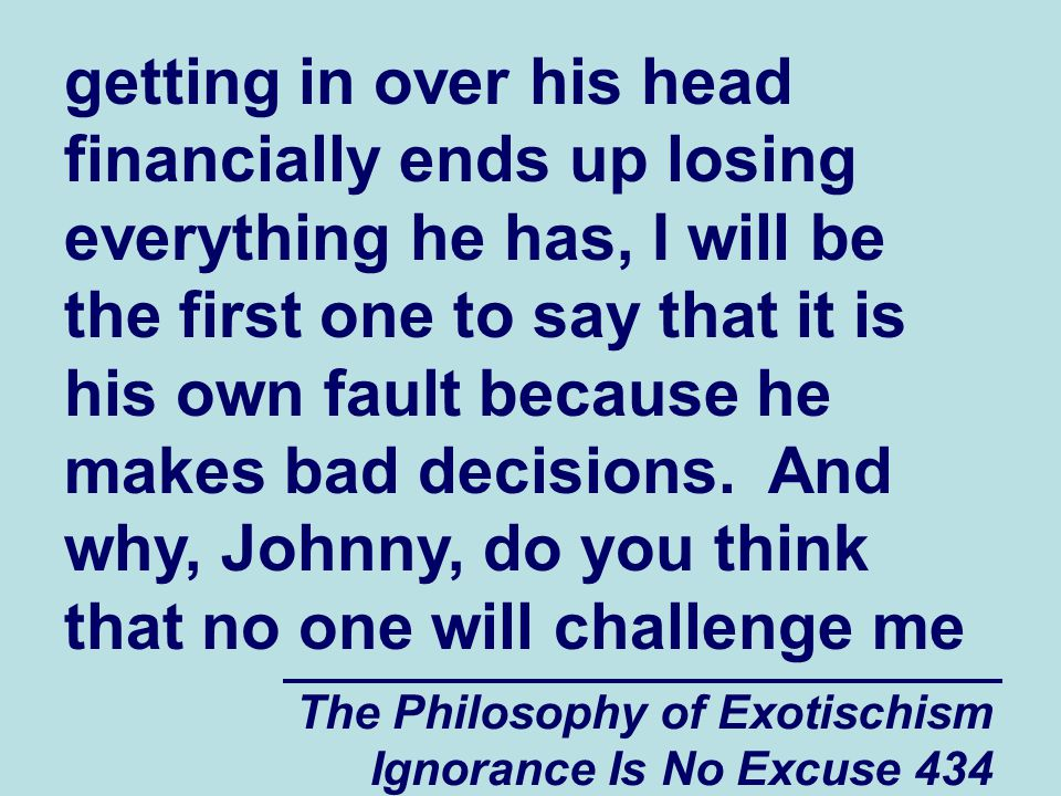 The Philosophy of Exotischism Ignorance Is No Excuse 434 getting in over his head financially ends up losing everything he has, I will be the first one to say that it is his own fault because he makes bad decisions.