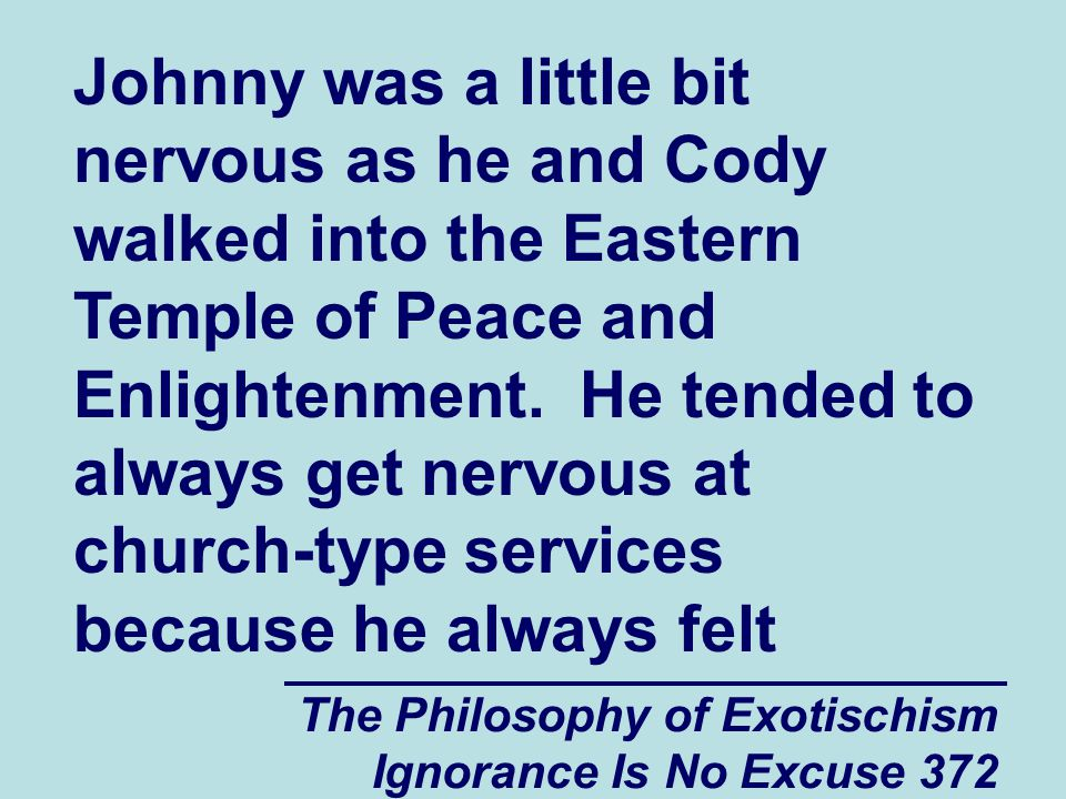 The Philosophy of Exotischism Ignorance Is No Excuse 372 Johnny was a little bit nervous as he and Cody walked into the Eastern Temple of Peace and Enlightenment.