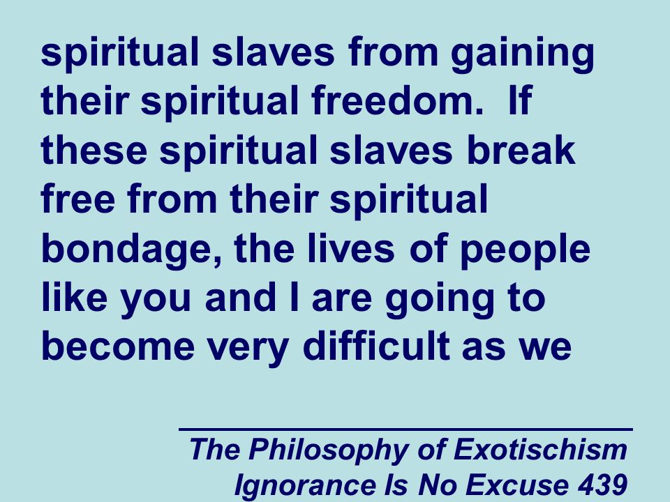The Philosophy of Exotischism Ignorance Is No Excuse 439 spiritual slaves from gaining their spiritual freedom.