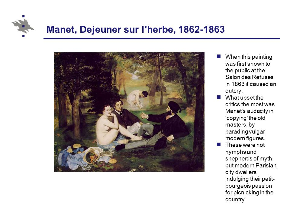 Manet, Dejeuner sur l herbe, 1862-1863 When this painting was first shown to the public at the Salon des Refuses in 1863 it caused an outcry.