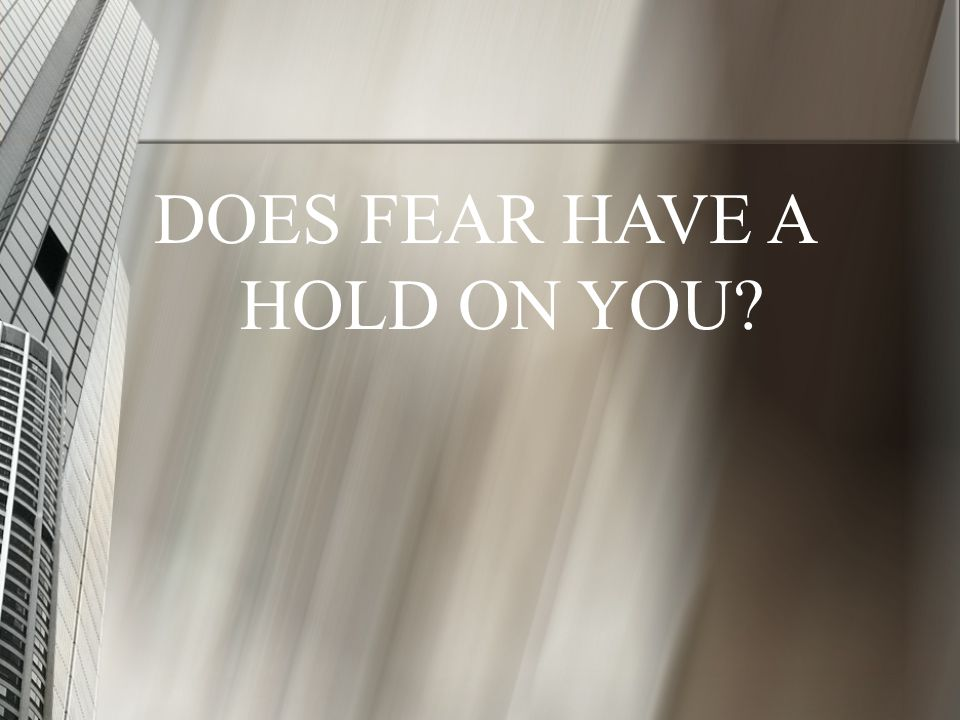 DOES FEAR HAVE A HOLD ON YOU