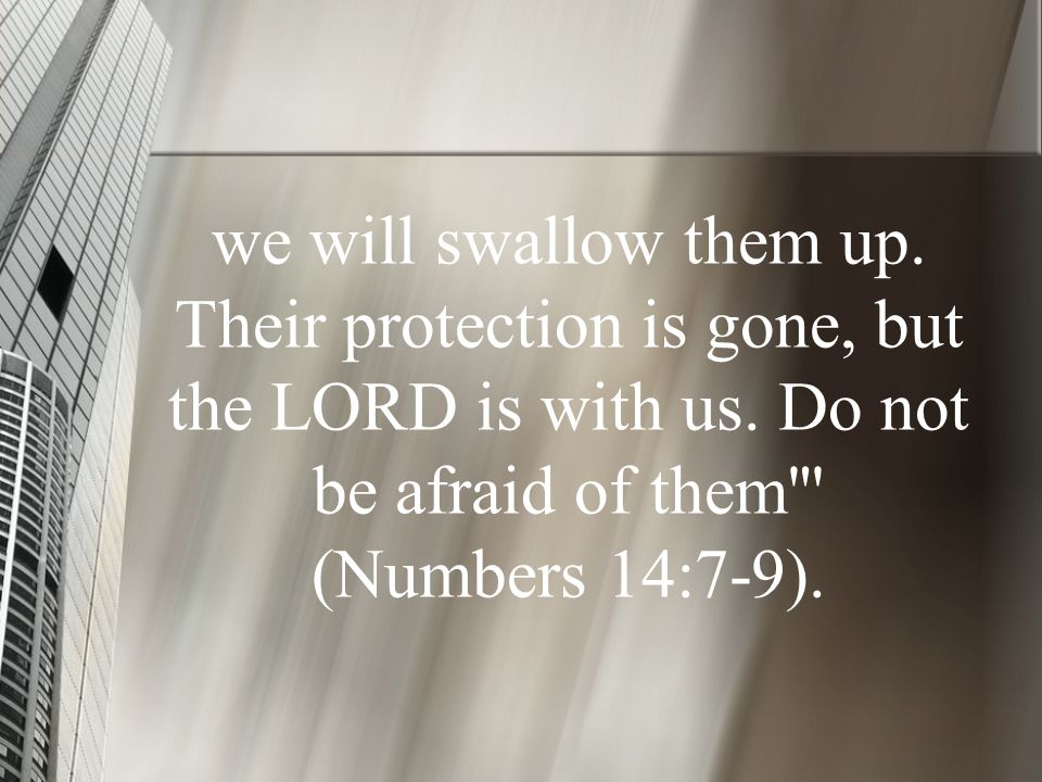we will swallow them up. Their protection is gone, but the LORD is with us.