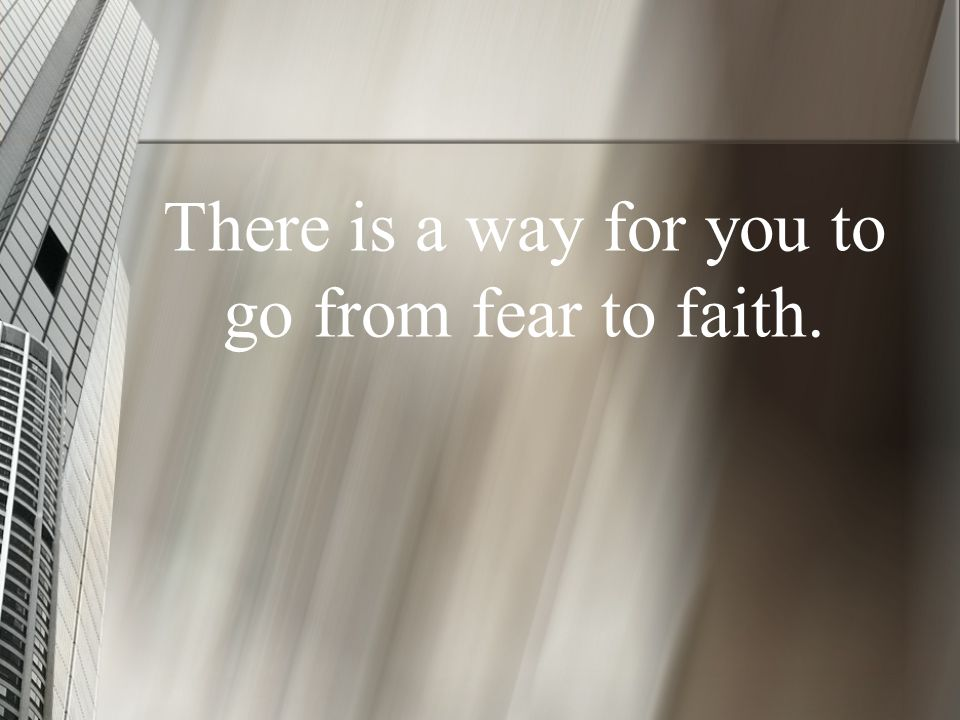 There is a way for you to go from fear to faith.