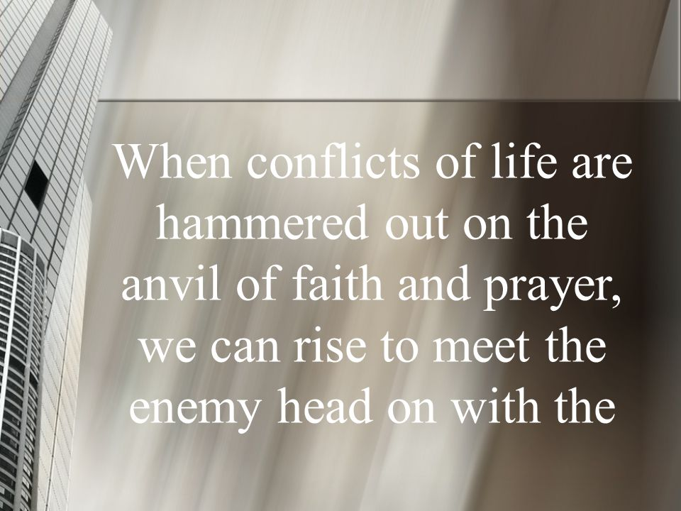 When conflicts of life are hammered out on the anvil of faith and prayer, we can rise to meet the enemy head on with the