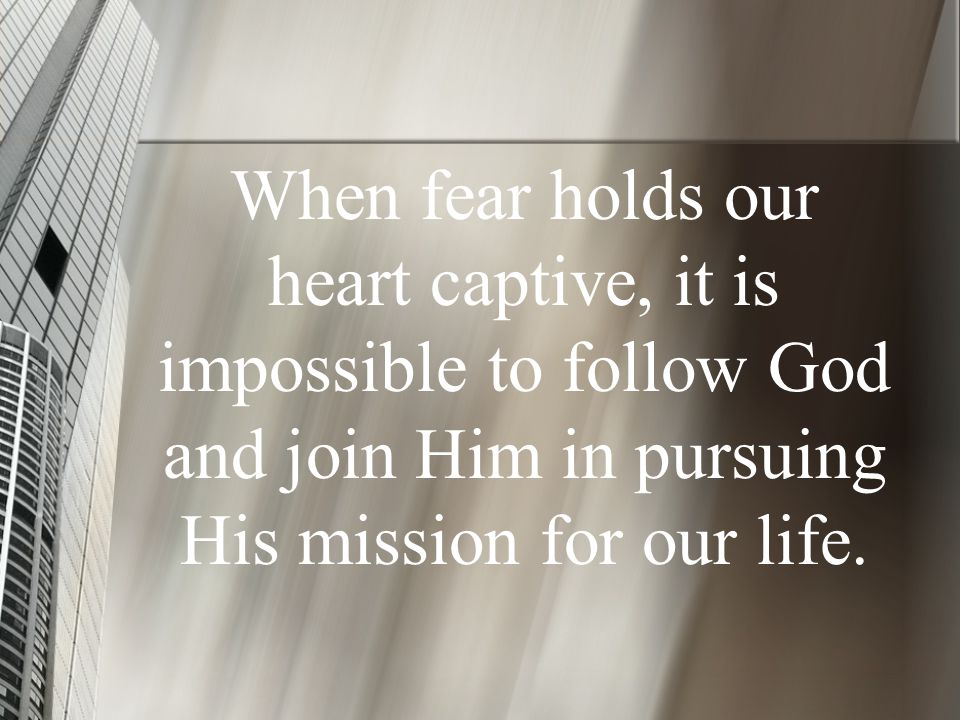 When fear holds our heart captive, it is impossible to follow God and join Him in pursuing His mission for our life.