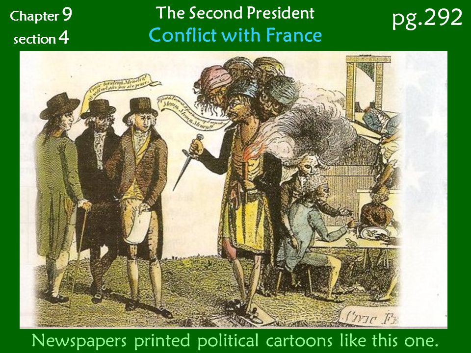 Newspapers printed political cartoons like this one. Chapter 9 section 4 pg.292 The Second President Conflict with France