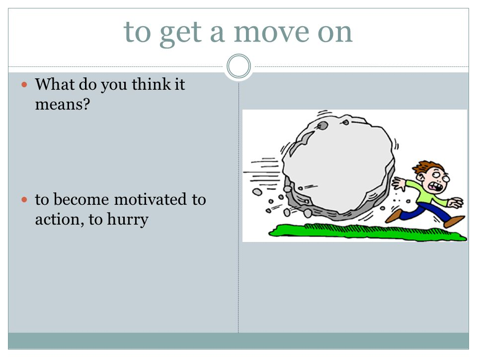 to get a move on What do you think it means? to become motivated to action, to hurry