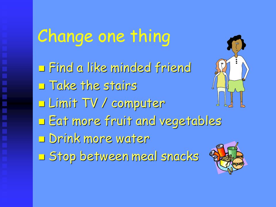 Change one thing Find a like minded friend Find a like minded friend Take the stairs Take the stairs Limit TV / computer Limit TV / computer Eat more fruit and vegetables Eat more fruit and vegetables Drink more water Drink more water Stop between meal snacks Stop between meal snacks