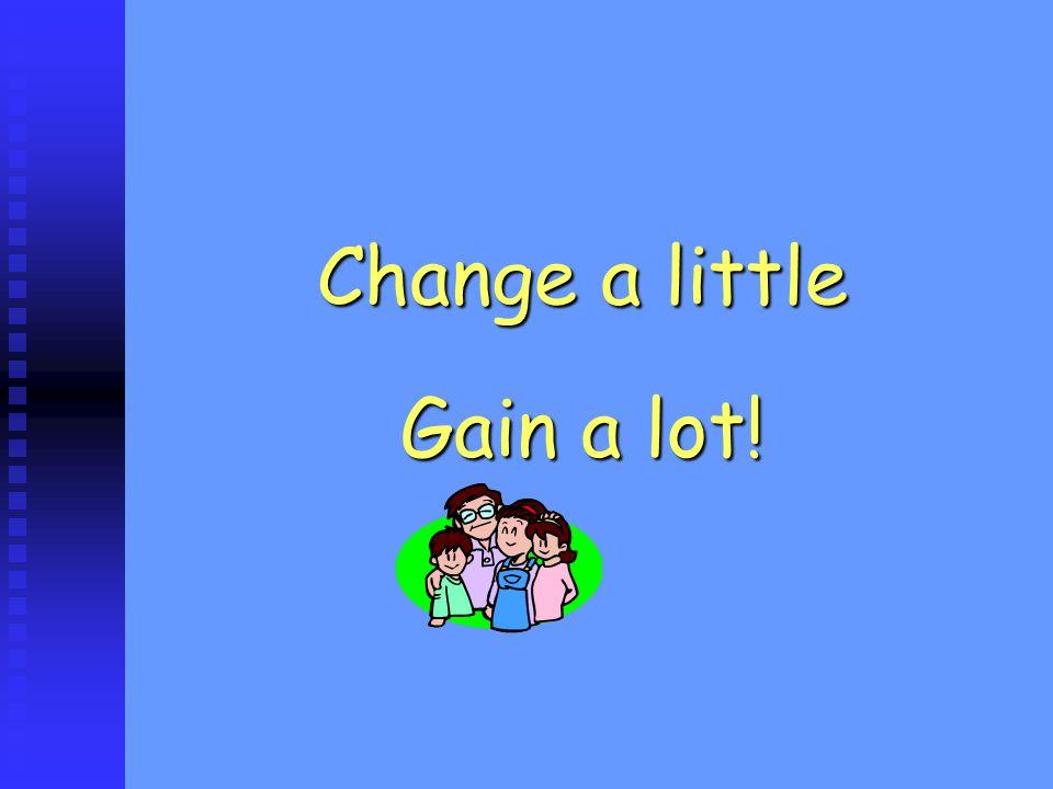 Change a little Gain a lot!