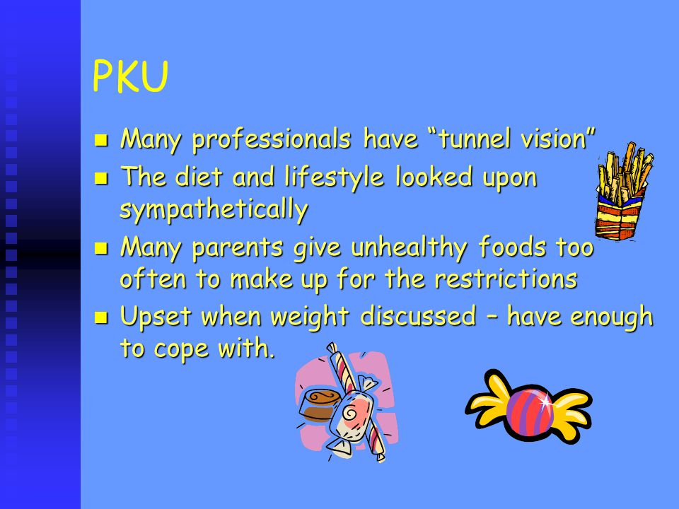 PKU Many professionals have tunnel vision Many professionals have tunnel vision The diet and lifestyle looked upon sympathetically The diet and lifestyle looked upon sympathetically Many parents give unhealthy foods too often to make up for the restrictions Many parents give unhealthy foods too often to make up for the restrictions Upset when weight discussed – have enough to cope with.