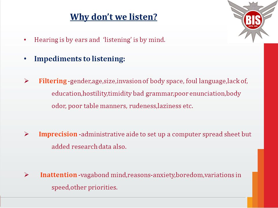 Why don't we listen? Hearing is by ears and 'listening' is by mind. Impediments to listening:  Filtering -gender,age,size,invasion of body space, fou