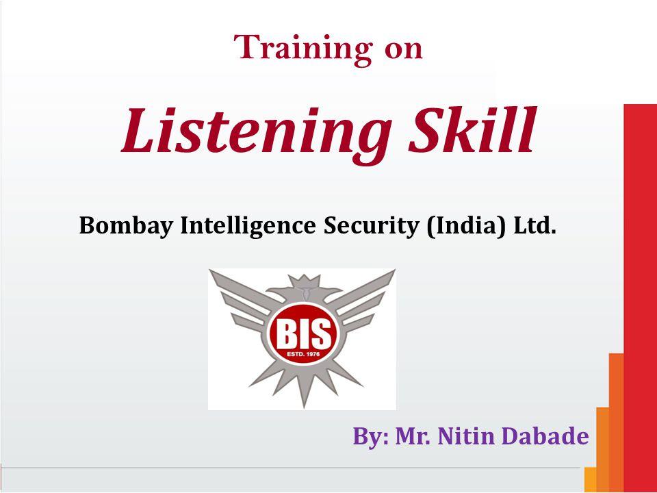 Training on Listening Skill Bombay Intelligence Security (India) Ltd. By: Mr. Nitin Dabade