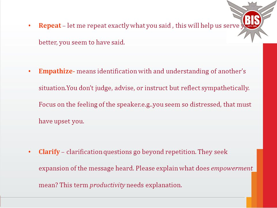 Repeat – let me repeat exactly what you said, this will help us serve you better, you seem to have said. Empathize- means identification with and unde