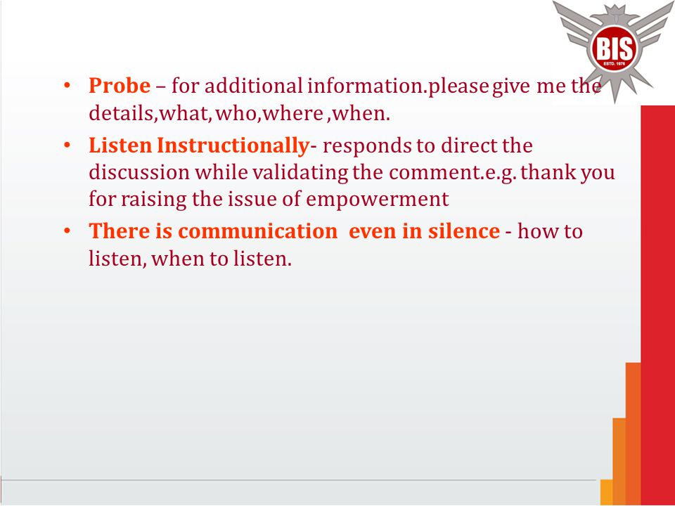 Probe – for additional information.please give me the details,what, who,where,when. Listen Instructionally- responds to direct the discussion while va