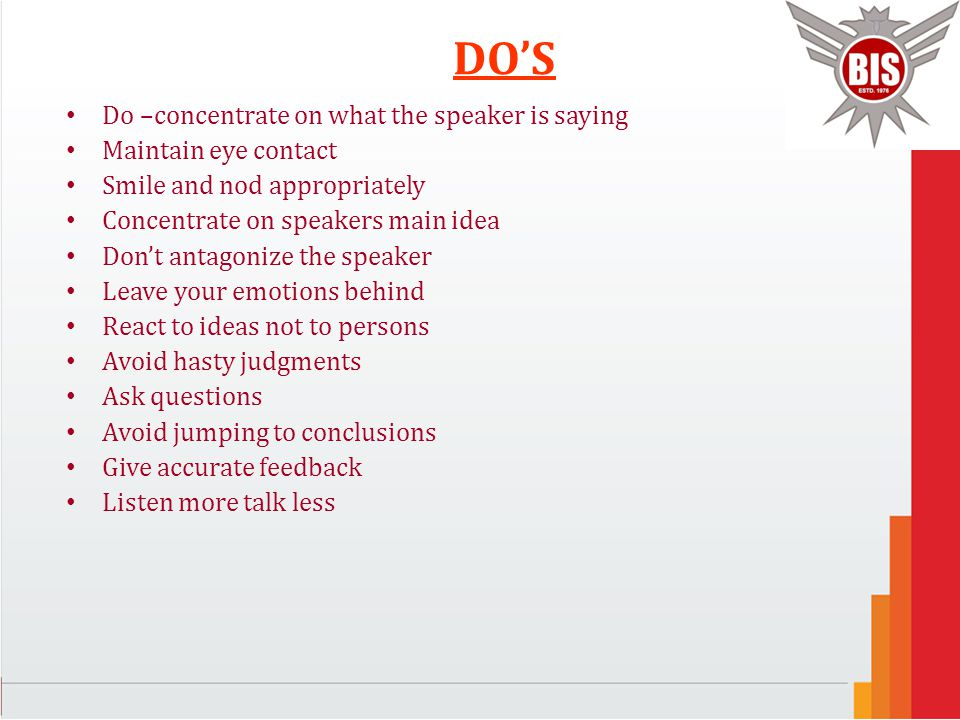 DO'S Do –concentrate on what the speaker is saying Maintain eye contact Smile and nod appropriately Concentrate on speakers main idea Don't antagonize