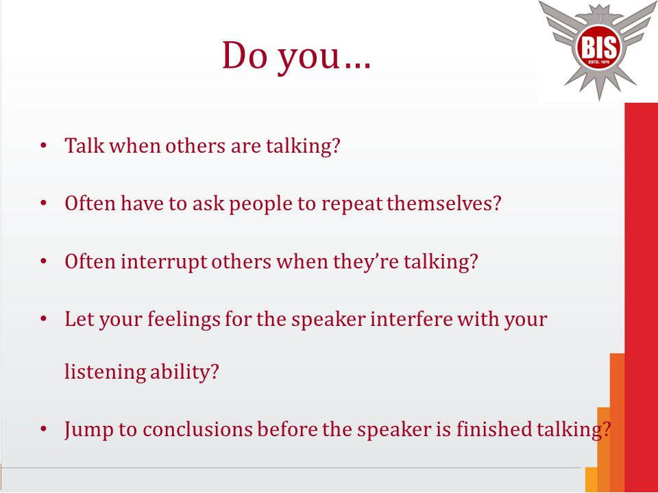 Do you… Talk when others are talking? Often have to ask people to repeat themselves? Often interrupt others when they're talking? Let your feelings fo