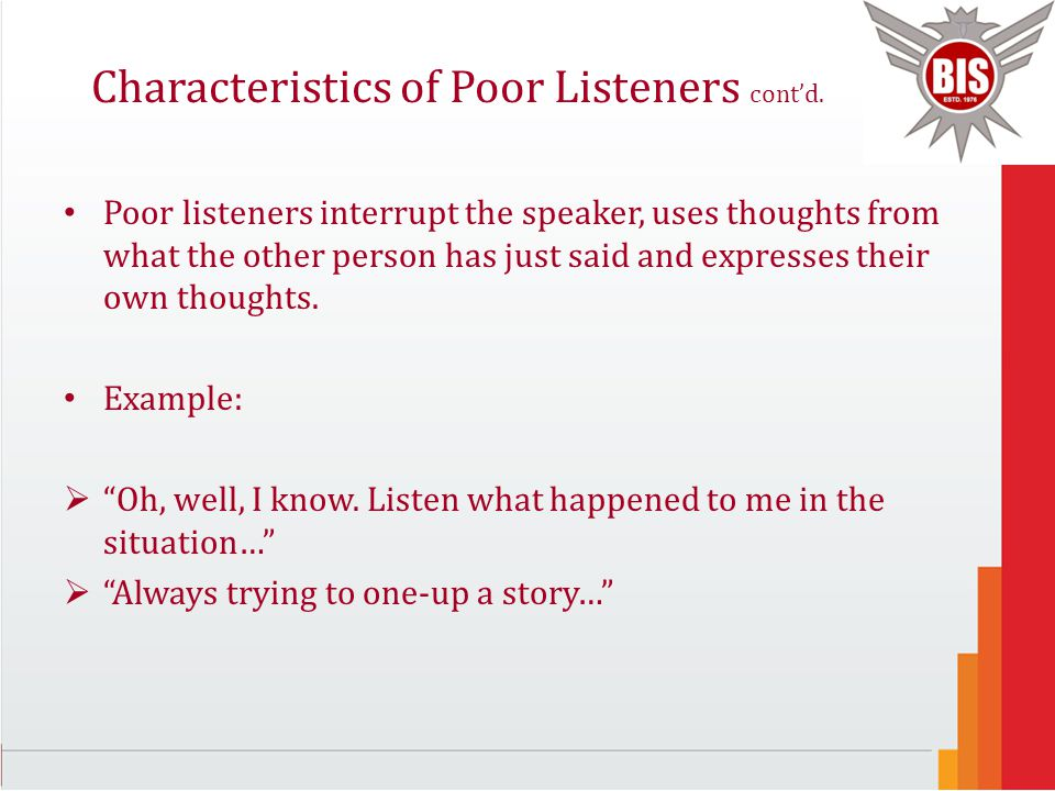 Characteristics of Poor Listeners cont'd. Poor listeners interrupt the speaker, uses thoughts from what the other person has just said and expresses t