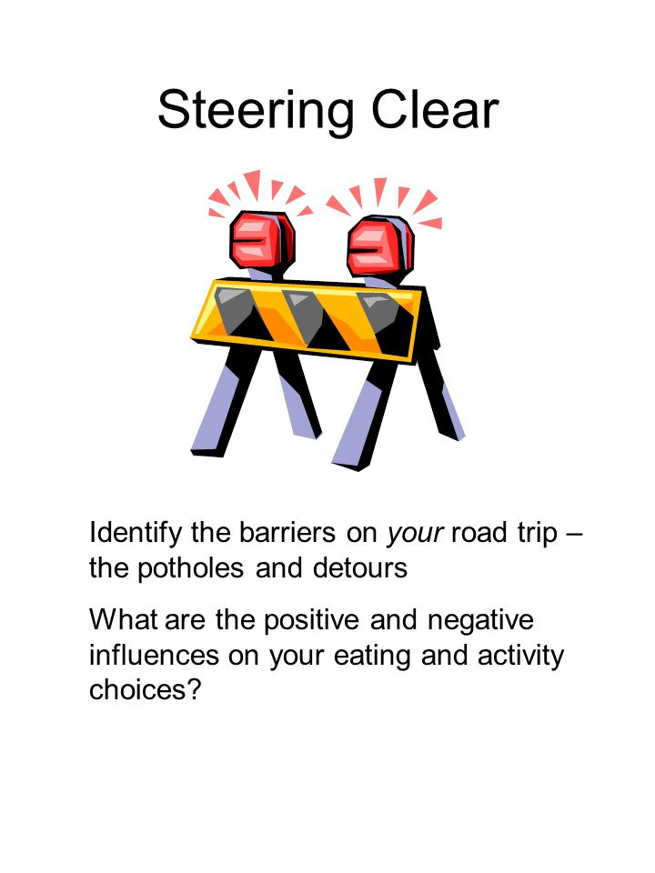 Steering Clear Identify the barriers on your road trip – the potholes and detours What are the positive and negative influences on your eating and activity choices