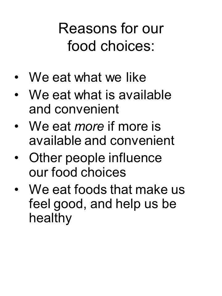 Reasons for our food choices: We eat what we like We eat what is available and convenient We eat more if more is available and convenient Other people influence our food choices We eat foods that make us feel good, and help us be healthy