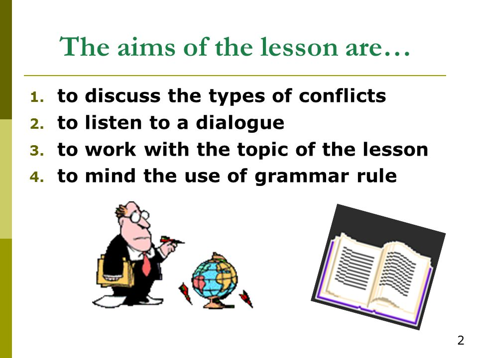 The aims of the lesson are… 1. to discuss the types of conflicts 2. to listen to a dialogue 3. to work with the topic of the lesson 4. to mind the use