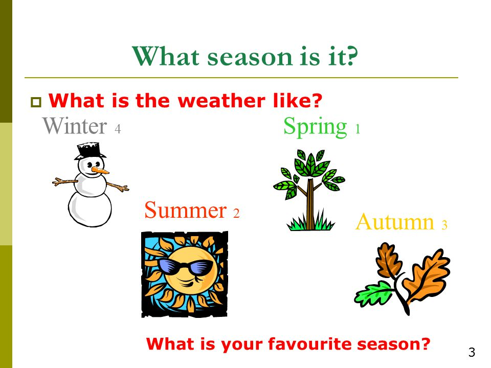 What season is it?  What is the weather like? Winter 4 Spring 1 Summer 2 Autumn 3 What is your favourite season? 3