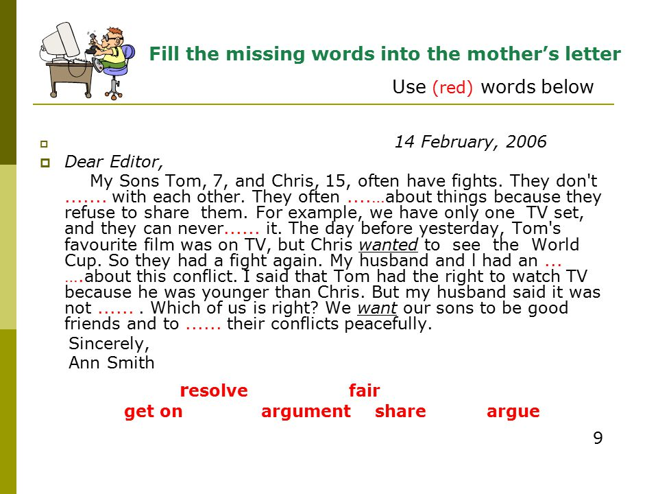  14 February, 2006  Dear Editor, My Sons Tom, 7, and Chris, 15, often have fights. They don't....... with each other. They often....…about things be
