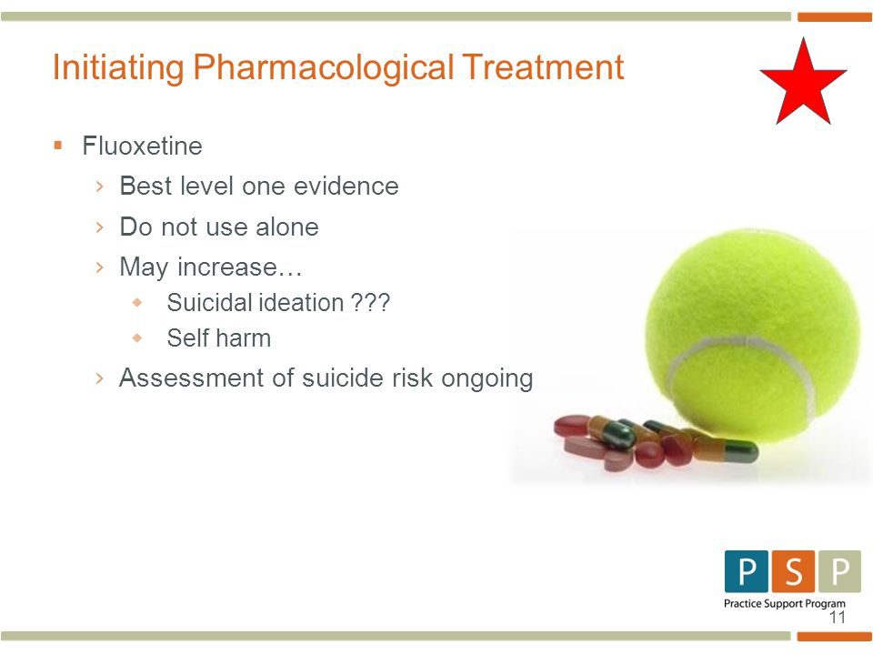 11  Fluoxetine › Best level one evidence › Do not use alone › May increase…  Suicidal ideation .
