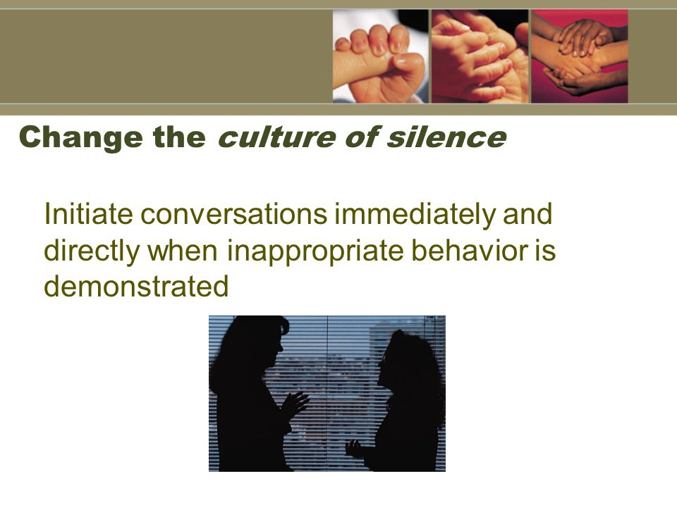 Change the culture of silence Initiate conversations immediately and directly when inappropriate behavior is demonstrated