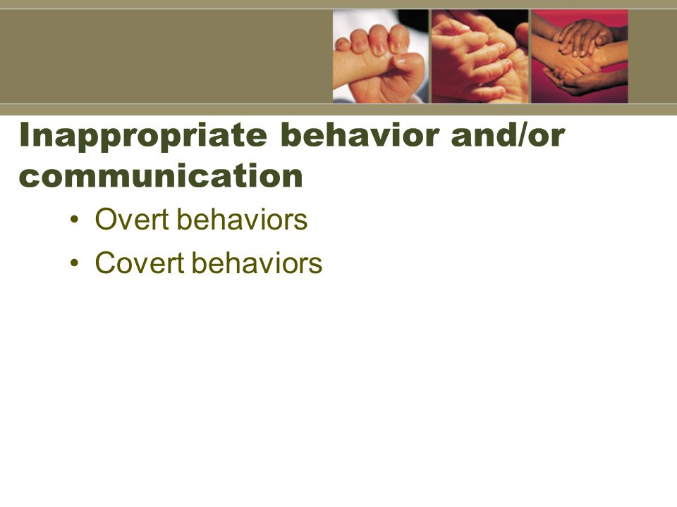 Inappropriate behavior and/or communication Overt behaviors Covert behaviors
